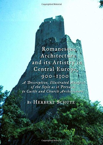 Romanesque Architecture and Its Artistry in Central Europe, 900-1300: A Descriptive, Illustrated Analysis of the Style as it Pertains to Castle and Church Architecture PDF