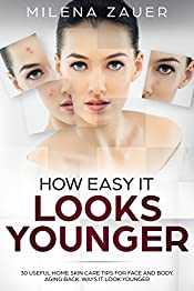 How Easy It Looks Younger: 30 Useful Home Skin Care Tips for Face and Body. Aging Back. Ways it Look Younger