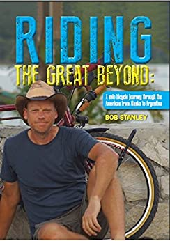 Riding the great beyond: A solo bicycle journey through the Americas from Alaska to Argentina by [Stanley, Bob]