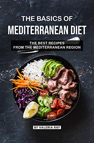 The Basics of Mediterranean Diet: The Best Recipes from The Mediterranean Region
