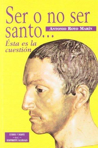 Ser o no ser santo... Ésta es la cuestión (ESTUDIOS Y ENSAYOS) Antonio Royo Marín