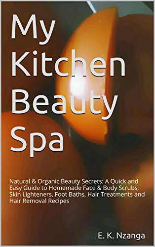 My Kitchen Beauty Spa: Natural & Organic Beauty Secrets: A Quick and Easy Guide to Homemade Face & Body Scrubs, Skin Lighteners, Foot Baths, Hair Treatments and Hair Removal Recipes ()