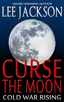 Curse The Moon: Cold War Rising (Historical Thriller Fiction) (Cold War Series Book 1) by [Jackson, Lee]