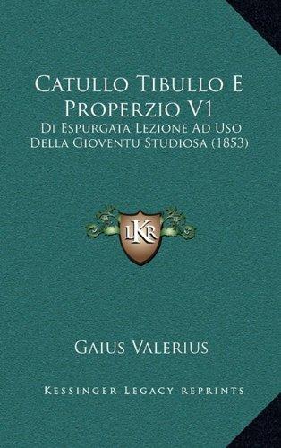 Catullo Tibullo E Properzio V1: Di Espurgata Lezione Ad Uso Della Gioventu Studiosa (1853) (Italian Edition) pdf