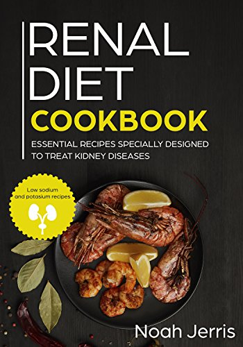 (Renal diet cookbook: Essential Recipes Specially Designed To Treat Kidney Diseases( Low Sodium and Potassium recipes))