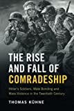"""Thomas Kühne, """"The Rise and Fall of Comradeship: Hitler's Soldiers, Male Bonding and Mass Violence in the Twentieth Century"""" (Cambridge UP, 2017)"""
