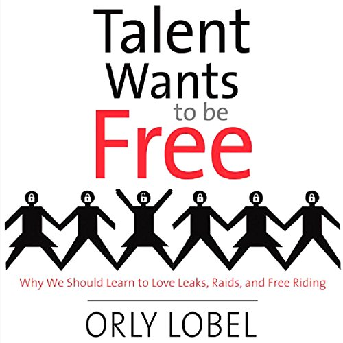 Talent Wants to Be Free: Why We Should Learn to Love Leaks, Raids, and Free Riding