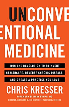 Unconventional Medicine: Join the Revolution to Reinvent Healthcare, Reverse Chronic Disease, and Create a Practice You Love by [Kresser, Chris]