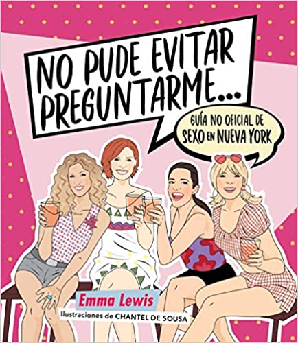 No pude evitar preguntarme… Guía no oficial de «Sexo en Nueva York» de Emma Lewis y Chantel de Sousa