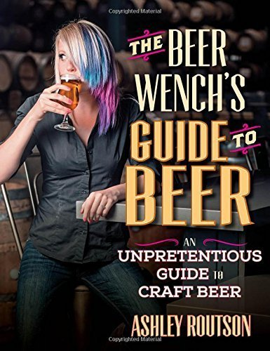 The Beer Wench's Guide to Beer: An Unpretentious Guide to Craft Beer by Ashley V. Routson (2015-06-01)