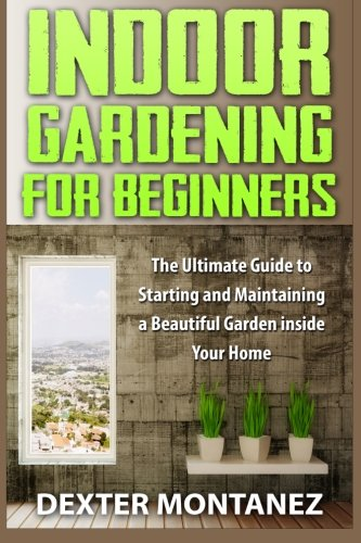 Indoor Gardening for Beginners: The Ultimate Guide to Starting and Maintaining a Beautiful Garden inside Your Home