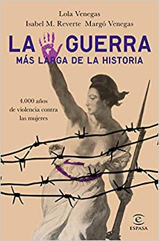 La Guerra Más Larga De La Historia: 4.000 Años De Violencia Contra Las Mujeres por Lola Venegas