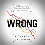 WRONG: Nine Economic Policy Disasters and What We Can Learn from Them | Richard S. Grossman