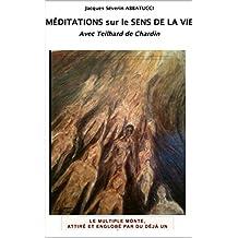 Méditations sur le sens de la vie: Avec Teilhard de Chardin (French Edition)