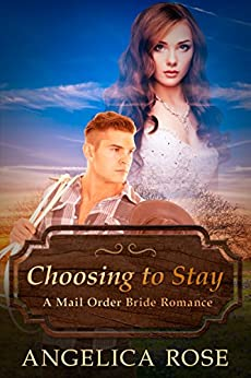 Choosing to Stay: A Mail Order Bride Romance by [Rose, Angelica]