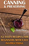 Canning & Preserving: 12 Tasty Recipes For Beginners With Easy Instructions