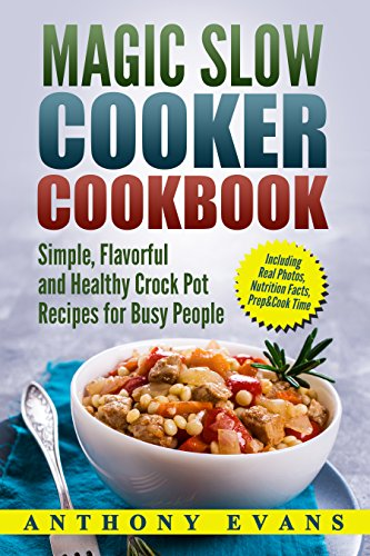 Magic Slow Cooker Cookbook: Simple, Flavorful and Healthy Crock Pot Recipes for Busy People by Anthony Evans