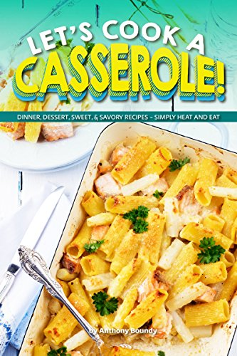 Let's Cook a Casserole!: Dinner, Dessert, Sweet, & Savory Recipes - Simply Heat and Eat