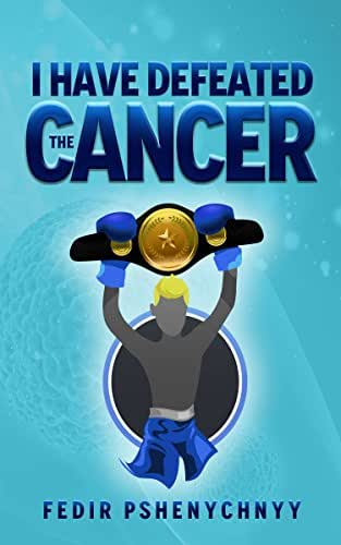 I have defeated the cancer: Memoirs and biography of the author, prevention, therapy, diet and nutrition