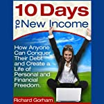 10 Days to New Income: How Anyone Can Conquer Their Debt And Create A Life Of Financial Freedom | Richard Gorham