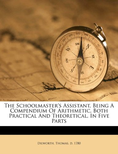 Read Online The schoolmaster's assistant, being a compendium of arithmetic, both practical and theoretical, in five parts ebook