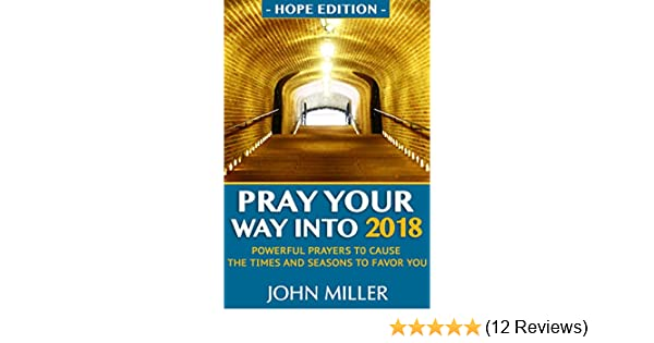 Pray your way into 2018 hope edition powerful prayers to cause pray your way into 2018 hope edition powerful prayers to cause the times and seasons to favor you kindle edition by john miller fandeluxe Image collections