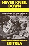 Never Kneel Down : Drought Development and Liberation in Eritrea, Firebrace, James and Holland, Stuart, 0932415016