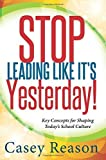 img - for Stop Leading Like Its Yesterday: Key Concepts for Shaping Today's School Culture by Casey Reason (2014-08-29) book / textbook / text book