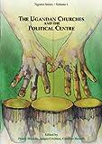 The Ugandan Churches and the Political Centre: Volume 1 (Ngoma Series)