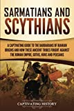 Sarmatians and Scythians: A Captivating Guide to the Barbarians of Iranian Origins and How These Ancient Tribes Fought Against the Roman Empire, Goths, Huns, and Persians
