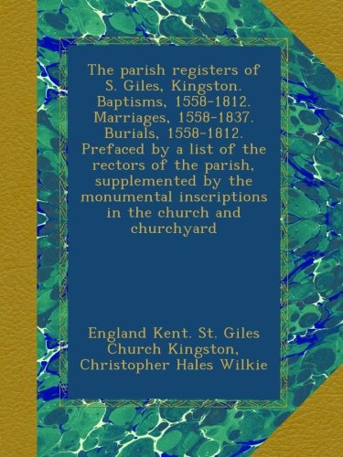 Download The parish registers of S. Giles, Kingston. Baptisms, 1558-1812. Marriages, 1558-1837. Burials, 1558-1812. Prefaced by a list of the rectors of the ... inscriptions in the church and churchyard pdf