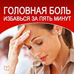 Golovnaja bol'. Izbav'sja za pjat' minut: [Headache: How to Escape in Five Minutes] | Dmitrij Radostin