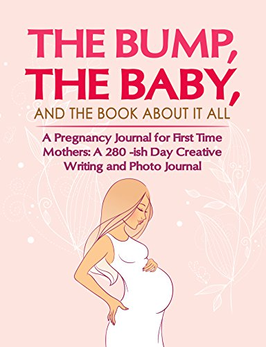 Pregnancy Journal for First Time Mothers: 280 -ish Day Creative Writing and Photo Journal. The Bump, the Baby, and the Book About It All