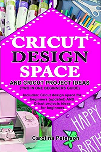 CRICUT DESIGN SPACE AND CRICUT PROJECT IDEAS (TWO IN ONE BEGINNERS