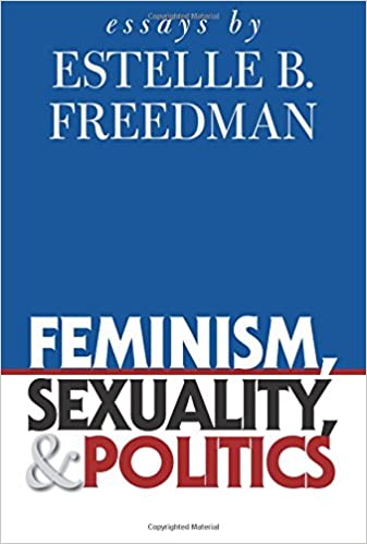 Feminism, Sexuality, and Politics: Essays by Estelle B. Freedman (Gender and American Culture)