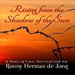Rising from the Shadow of the Sun: A Story of Love, Survival and Joy | Ronny Herman de Jong