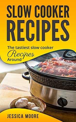 Slow Cooker Recipes: The Tastiest Slow Cooker Recipes Around (Cookbook Book 3)