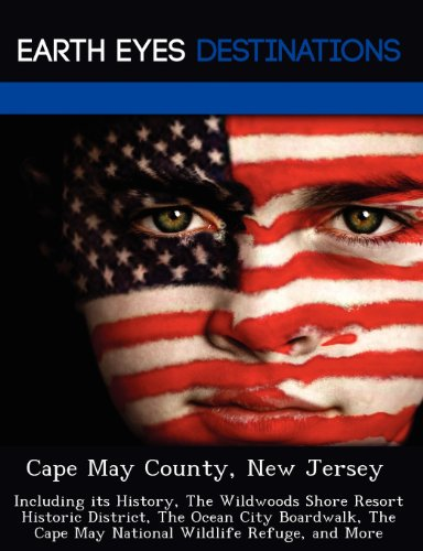 Cape May County, New Jersey: Including Its History, the Wildwoods Shore Resort Historic District, the Ocean City Boardwalk, the Cape May National W -