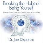 Breaking the Habit of Being Yourself: How to Lose Your Mind and Create a New One Audiobook by Dr. Joe Dispenza Narrated by Adam Boyce