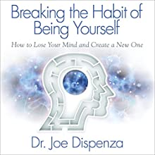 Breaking the Habit of Being Yourself: How to Lose Your Mind and Create a New One Audiobook by Joe Dispenza Narrated by Adam Boyce