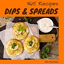 Dips & Spreads 365: Enjoy 365 Days With Amazing Dips & Spreads Recipes In Your Own Dips & Spreads Cookbook! (Dip Recipe Book, Hot Dip Cookbook, Salsa And Dips Cookbook, Chip And Dip Cookbook [Book 1]