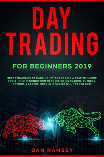 DAY TRADING FOR BEGINNERS 2019: BEST STRATEGIES TO MAKE MONEY AND CREATE A PASSIVE INCOME FROM HOME: INTRODUCTION TO FOREX SWING TRADING, FUTURES, OPTIONS & STOCKS. BECOME A SUCCESSFUL TRADER FAST