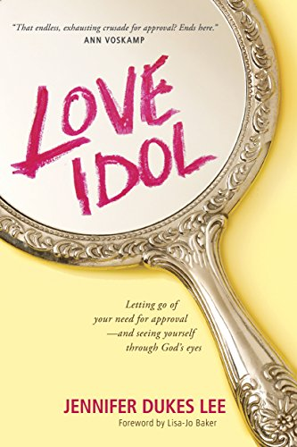 Love Idol: Letting Go of Your Need for Approval--and Seeing Yourself through God's Eyes by [Lee, Jennifer Dukes]