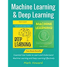 Machine Learning and Deep Learning: Essential User Guide to Learn and Understand Machine Learning and Deep Learning Effectively (Two Book Bundle)