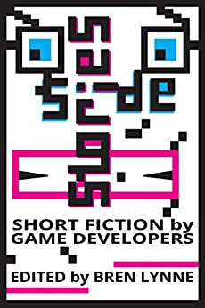 Side Stories: Short Fiction by Game Developers by [Costikyan, Greg, Savidis, Rees, Dahlen, Chris, Dubord, David, Walsh, Peter, Mitchell, Christopher, Dozois, Jason, Laing, Andrew]