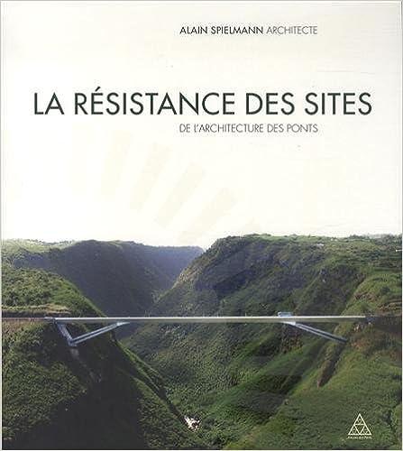 Livre gratuit à télécharger La résistance des sites : De l'architecture des ponts 2859784721 by Alain Spielmann PDF