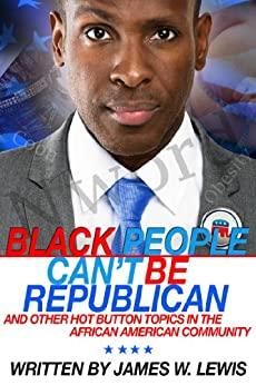 Black People Can't Be Republican And Other Hot Button Topics In the African American Community by [Lewis, James W.]