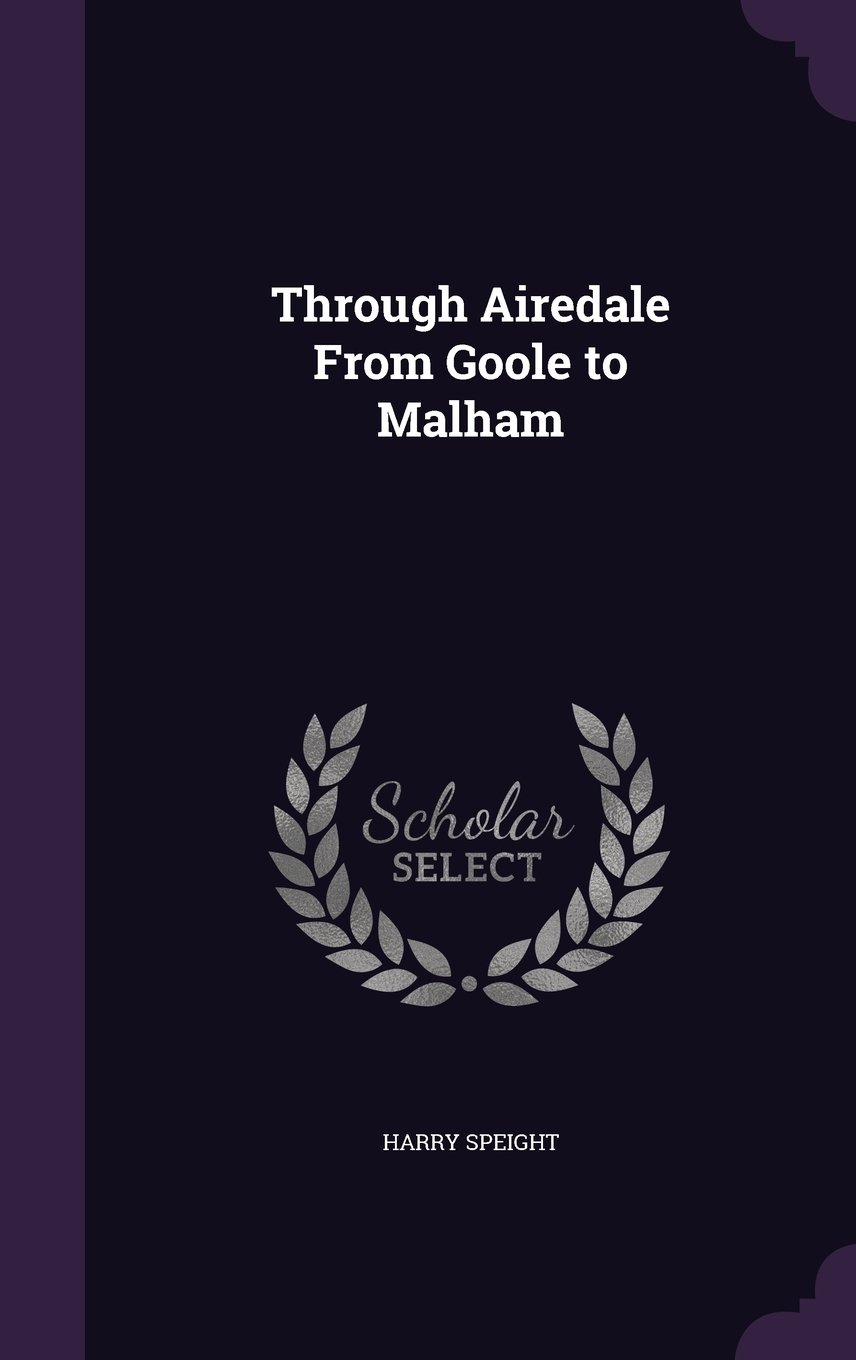 Through Airedale from Goole to Malham: Harry Speight ...