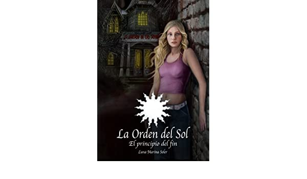 El Principio del Fin (La Orden del Sol nº 0) (Spanish Edition) - Kindle edition by Luna Marina Soler. Literature & Fiction Kindle eBooks @ Amazon.com.