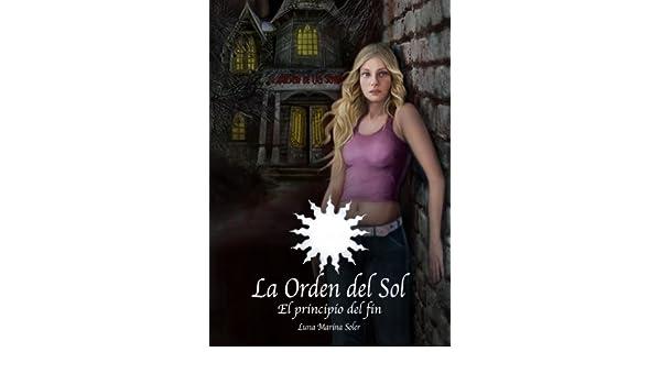 El Principio del Fin (La Orden del Sol nº 0) (Spanish Edition) - Kindle edition by Luna Marina Soler. Literature & Fiction Kindle eBooks @ Amazon.com.